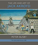The Life and Art of Jack Akroyd (Unheralded Artists of Bc)