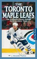 Toronto Maple Leafs The Stories & Players Behind the Legendary Team