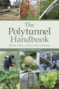 The Polytunnel Handbook: Planning  Siting  Erecting  Using  Maintaining