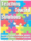 Teaching Toward Solutions A Solution-Focused Guide to Improving Student Behavior, Grades, Pa...