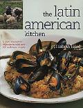 Latin American Kitchen A Book of Essential Ingredients With over 200 Authentic Recipes
