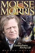 Mouse Morris: His Extraordinary Racing Life