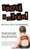 Spoilt Rotten: The Toxic Cult of Sentimentality. Theodore Dalrymple
