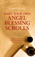 Make Your Own Angel Blessing Scrolls : Inspiration for Gifts of Healing, Hope, and Joy
