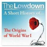 A Short History of the Origins of World War 1 (The Lowdown)