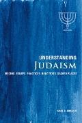 Understanding Judaism : Origins, Beliefs, Practices, Holy Texts, Sacred Places