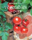 Grow Your Own Vegetables in Pots: 35 Ideas for Growing Vegetables, Fruits, and Herbs in Cont...