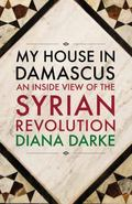 My House in Damascus : An Inside View of the Syrian Revolution