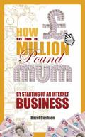 How to Be a Million Pound Mum : By Setting up an Internet Business