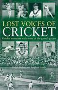 Lost Voices of Cricket : Golden Moments with Some of the Game's Greats