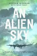 Alien Sky : The Story of One Man's Remarkable Adventure in Bomber Command During the Second ...