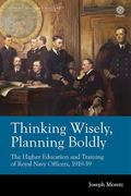 Thinking Wisely, Planning Boldly : The Higher Education and Training of Royal Navy Officers,...