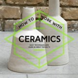 How to Work with Ceramics: Easy Techniques and Over 20 Great Projects