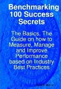 Benchmarking 100 Success Secrets - the Basics, the Guide on how to Measure, Manage and Impro...