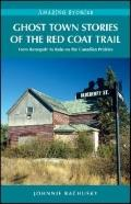 Ghost Town Stories of the Red Coat Trail : From Renegade to Ruin on the Canadian Prairies