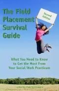 Field Placement Survival Guide : What You Need to Know to Get the Most from Your Social Work...