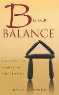 B Is for Balance: A Nurse's Guide for Enjoying Life at Work and at Home