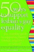 50 Ways To Support Lesbian & Gay Equality The Complete Guide To Supporting Family, Friends, ...