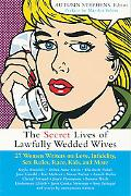 Secret Lives of Lawfully Wedded Wives 27 Women Writers on Love, Infidelity, Sex Roles, Race,...