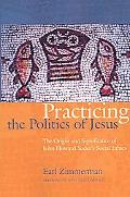 Practicing the Politics of Jesus The Origin and Significance of John Howard Yoders Social Et...