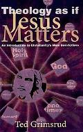 Theology As If Jesus Matters: An Introduction to Christianity's Main Convictions (Living Iss...