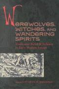 Werewolves, Witches, and Wandering Spirits Traditional Belief & Folklore in Early Modern Europe