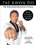 Tae Kwon Do :The Indomitable Martial Art of Korea Basics, Techniques, and Forms