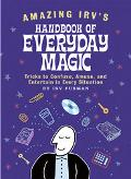 Amazing Irv's Handbook of Everyday Magic Tricks to Confuse, Amuse, and Entertain in Every Si...