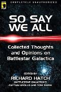 So Say We All An Unauthorized Collection of Thoughts and Opinions on Battlestar Galactica
