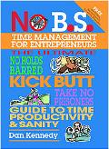 No B. S. Time Management for Entrepreneurs The Ultimate No Holds Barred Kick Butt Take No Pr...