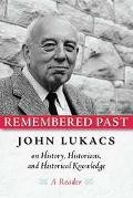 Remembered Past John Lukacs on History, Historians, and Historical Knowledge--A Reader