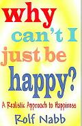 Why Can't I Just Be Happy? A Realistic Approach To Happiness