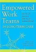 Empowered Work Teams in Long-Term Care: Strategies for Improving Oucomes for Residents and S...