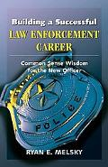 Building a Successful Law Enforcement Career: Common-Sense Wisdom for the New Officer