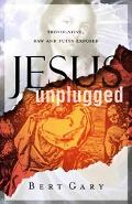 Jesus Unplugged Provocative, Raw, And Fully Exposed