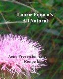 LAURIE PIPPEN⿿S ALL NATURAL Acne Prevention and Treatment Recipe Book