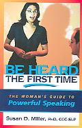 Be Heard the First Time The Woman's Guide to Powerful Speaking