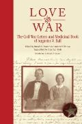 Love and War : The Civil War Letters and Medicinal Book of Augustus V. Ball