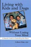Living with Kids and Dogs...Without Losing Your Mind A Parent's Guide to Controlling the Chaos
