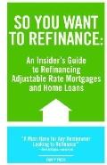 So You Want to Refinance An Insiders Guide to Refinancing Adjustable Rate Mortgages and Home...