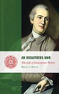 An Incautious Man: The Life of Gouverneur Morris