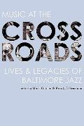 Music at the Crossroads : Lives and Legacies of Baltimore Jazz