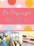 Be Organized : Pratical Solutions for Organizing Your Life