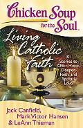 Chicken Soup for the Soul: Living Catholic Faith: 101 Stories to Offer Hope, Deepen Faith, a...