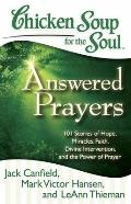 Chicken Soup for the Soul: Answered Prayers : 101 Stories of Hope, Miracles, Faith, Divine I...