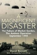 Magnificent Disaster : The Failure of Market Garden, the Arnhem Operation, September 1944