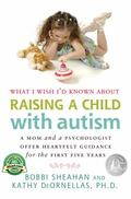 What I Wish I'd Known about Raising a Child with Autism: A Mom and a Psychologist Offer Hear...