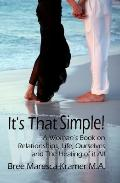 It's That Simple! : A Woman's Book on Relationships, Life, Ourselves and the Healing of it All