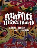 Graffiti Underworld : Villains, Vandals and Visionaries