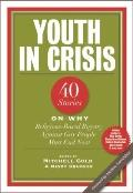 Youth in Crisis : 40 Stories on Why Religion-Based Bigotry Against Gay People Must End Now